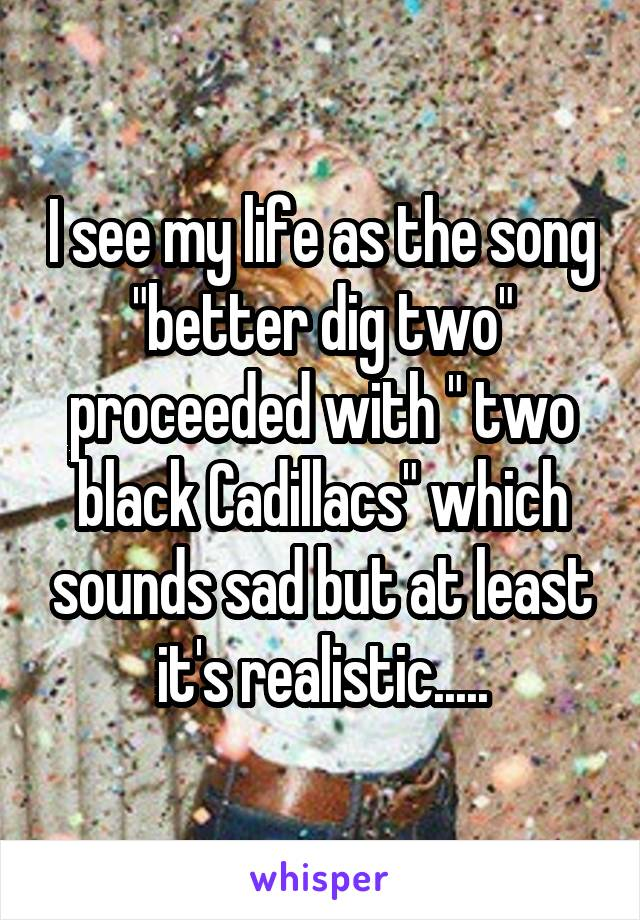 """I see my life as the song """"better dig two"""" proceeded with """" two black Cadillacs"""" which sounds sad but at least it's realistic....."""