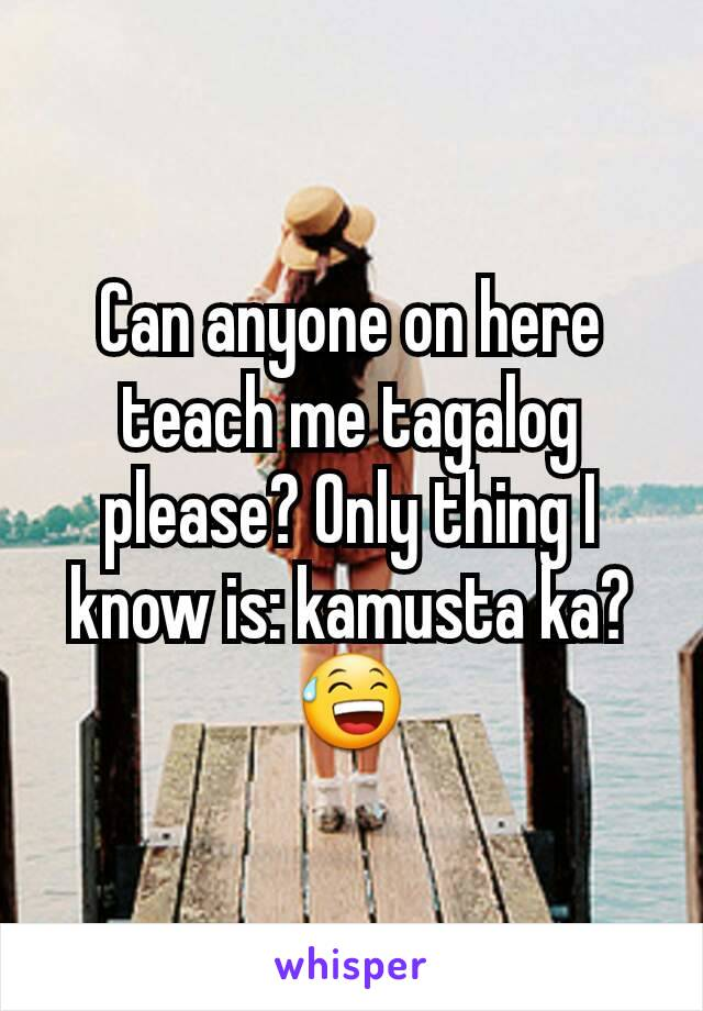 Can anyone on here teach me tagalog please? Only thing I know is: kamusta ka? 😅