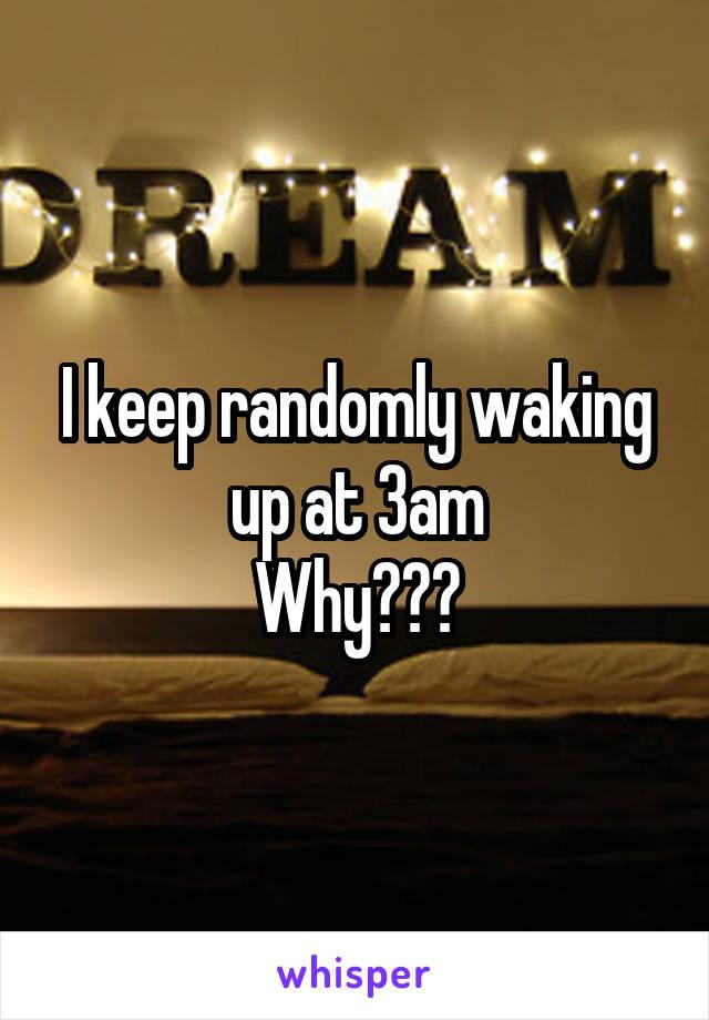 I keep randomly waking up at 3am Why???