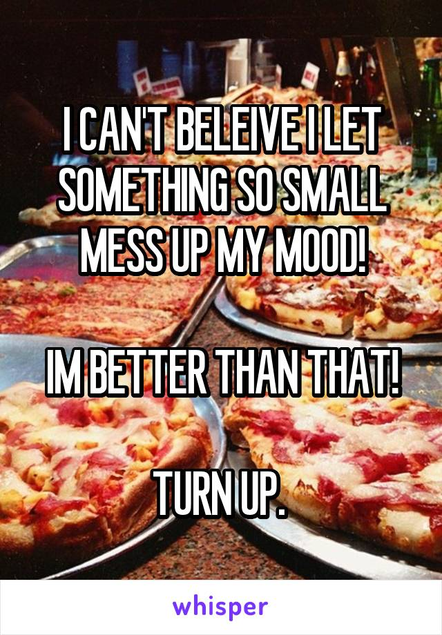 I CAN'T BELEIVE I LET SOMETHING SO SMALL MESS UP MY MOOD!  IM BETTER THAN THAT!  TURN UP.