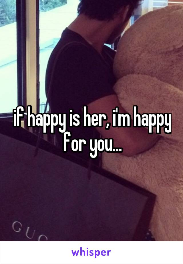 if happy is her, i'm happy for you...