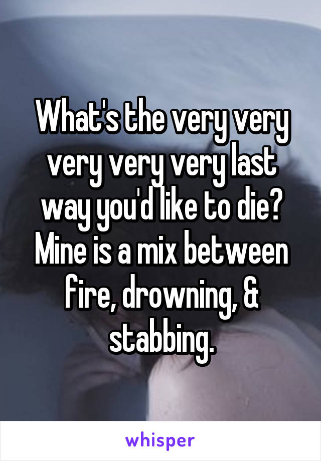 What's the very very very very very last way you'd like to die? Mine is a mix between fire, drowning, & stabbing.