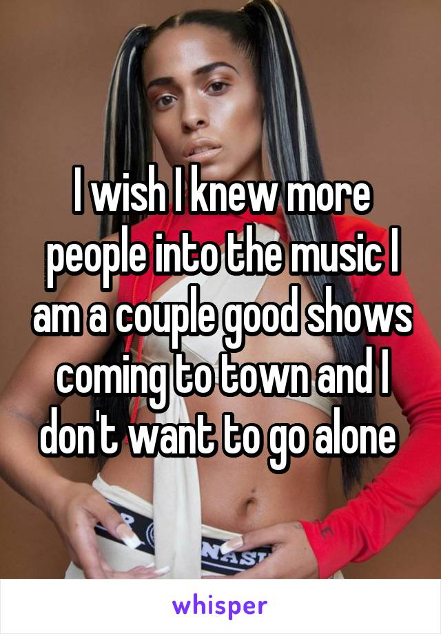 I wish I knew more people into the music I am a couple good shows coming to town and I don't want to go alone