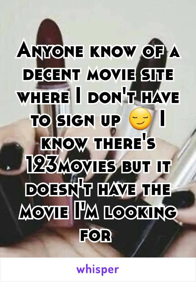 Anyone know of a decent movie site where I don't have to sign up 😏 I know there's 123movies but it doesn't have the movie I'm looking for