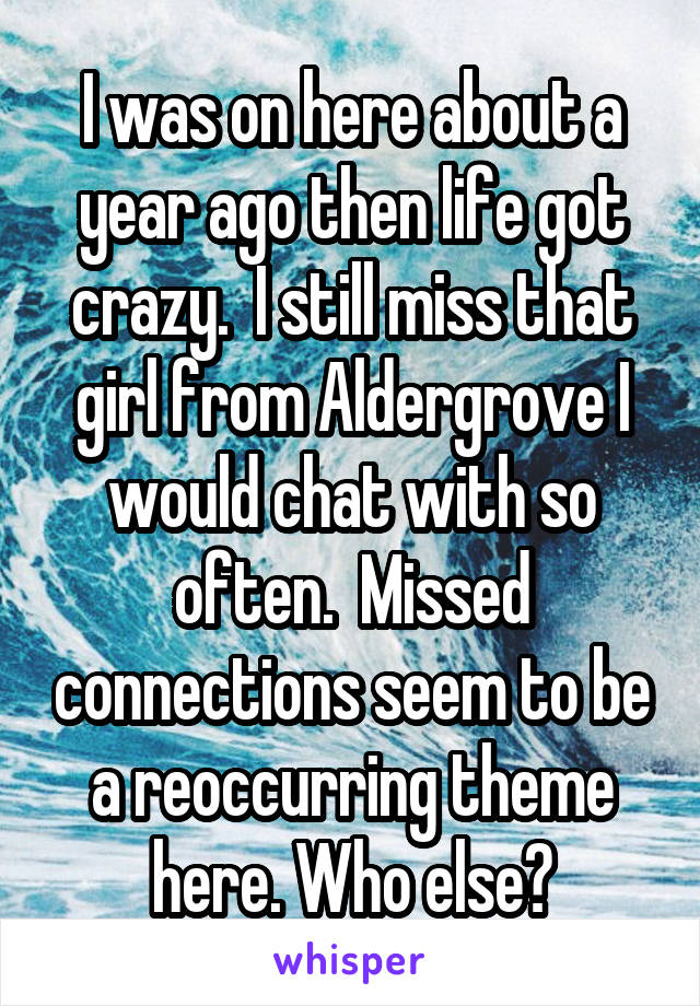 I was on here about a year ago then life got crazy.  I still miss that girl from Aldergrove I would chat with so often.  Missed connections seem to be a reoccurring theme here. Who else?