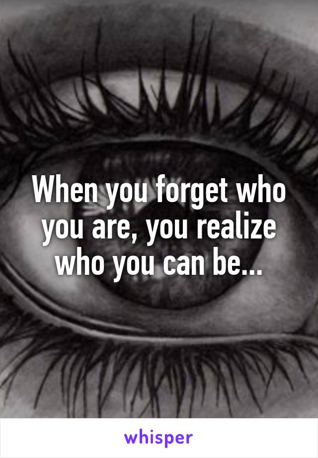 When you forget who you are, you realize who you can be...
