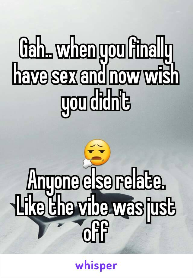Gah.. when you finally have sex and now wish you didn't  😧 Anyone else relate. Like the vibe was just off