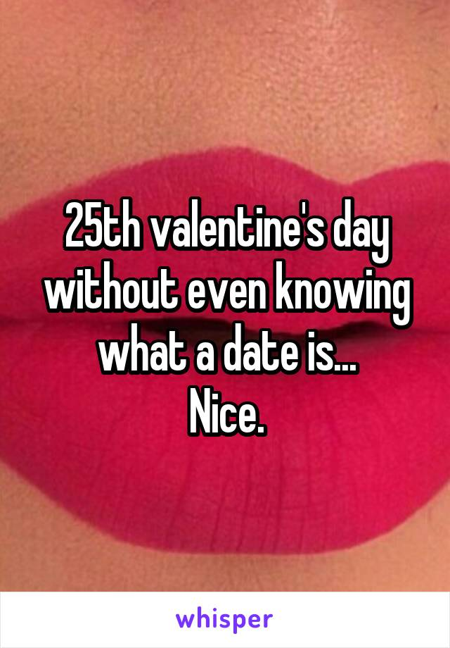 25th valentine's day without even knowing what a date is... Nice.