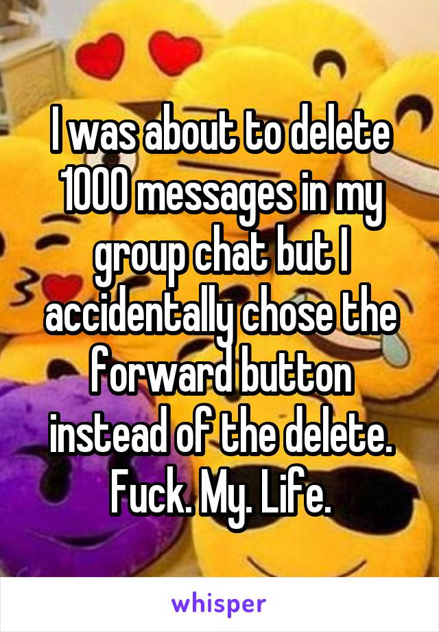 I was about to delete 1000 messages in my group chat but I accidentally chose the forward button instead of the delete. Fuck. My. Life.