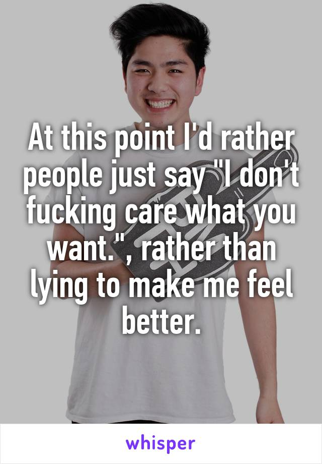 "At this point I'd rather people just say ""I don't fucking care what you want."", rather than lying to make me feel better."