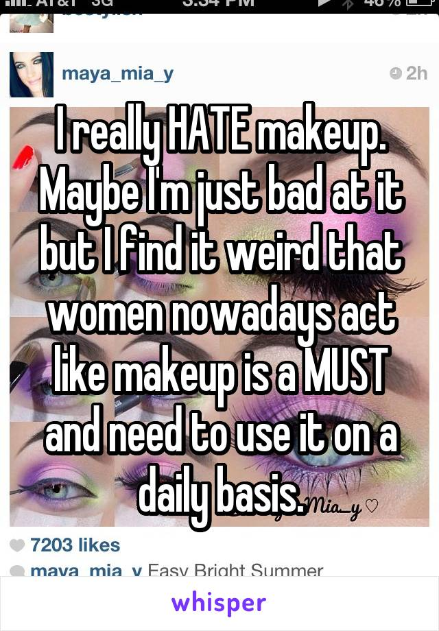 I really HATE makeup. Maybe I'm just bad at it but I find it weird that women nowadays act like makeup is a MUST and need to use it on a daily basis.