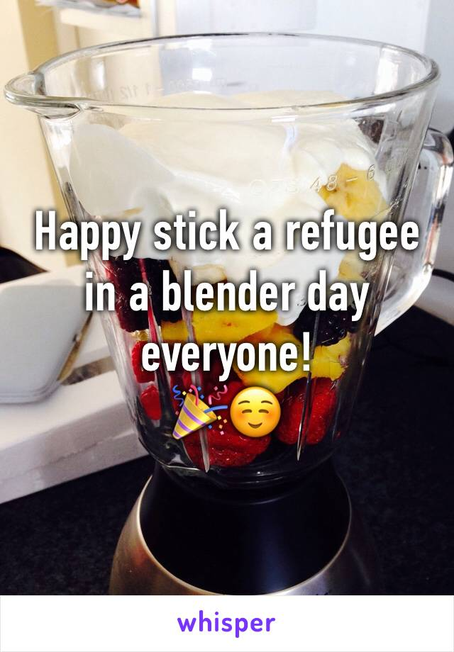 Happy stick a refugee in a blender day everyone! 🎉☺️