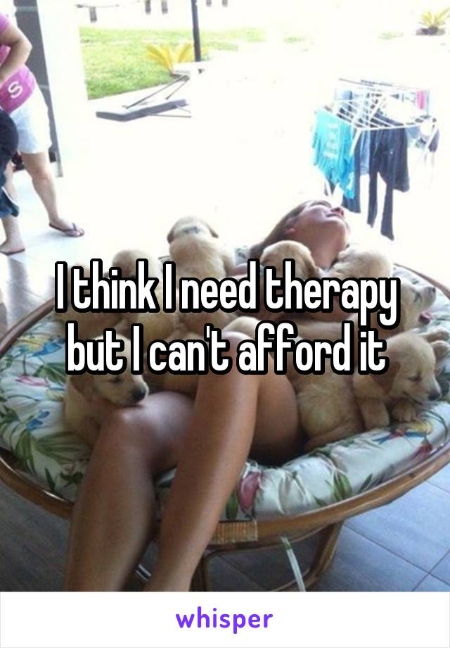 I think I need therapy but I can't afford it