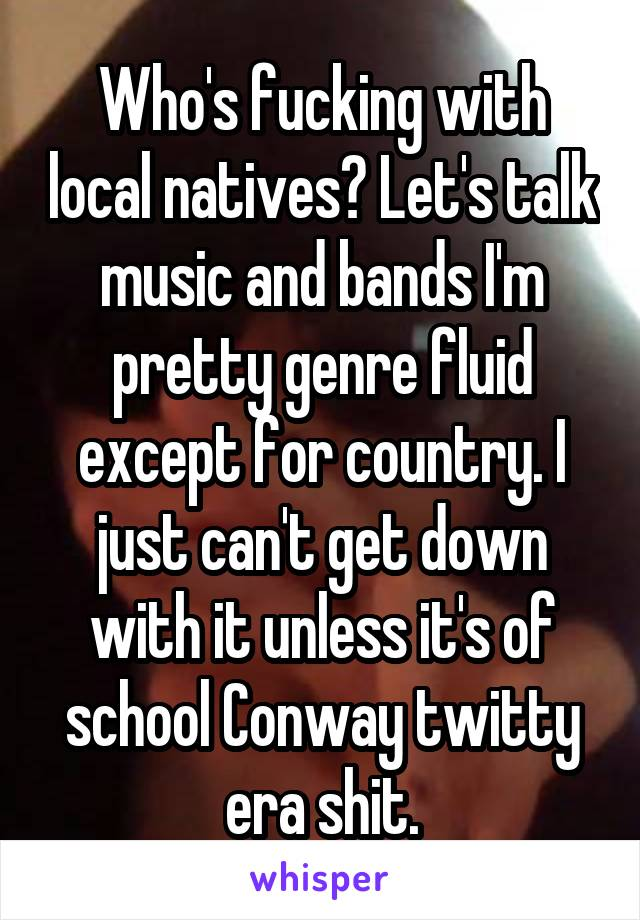 Who's fucking with local natives? Let's talk music and bands I'm pretty genre fluid except for country. I just can't get down with it unless it's of school Conway twitty era shit.