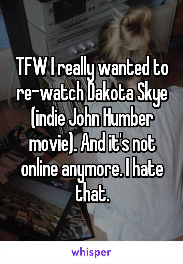 TFW I really wanted to re-watch Dakota Skye (indie John Humber movie). And it's not online anymore. I hate that.