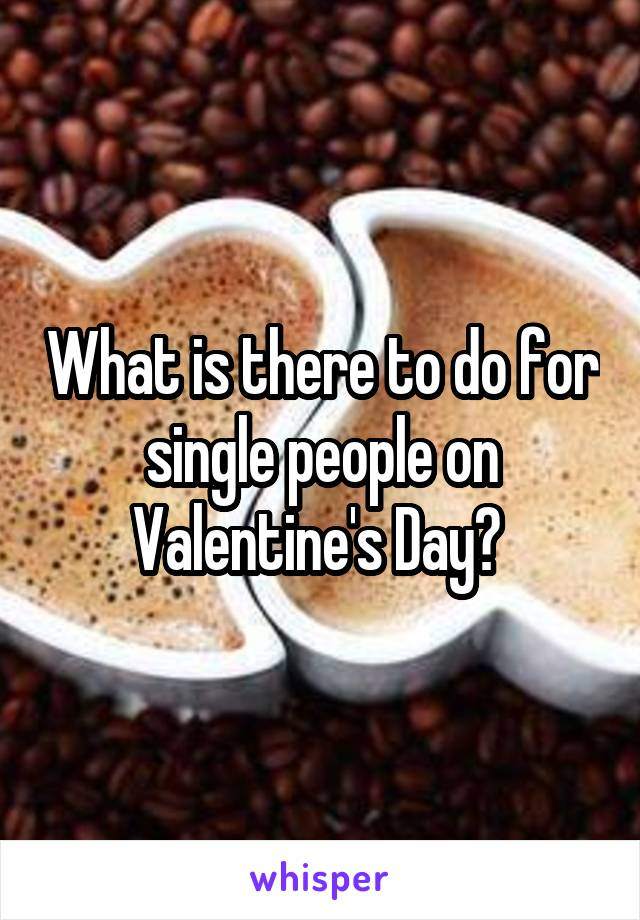 What is there to do for single people on Valentine's Day?