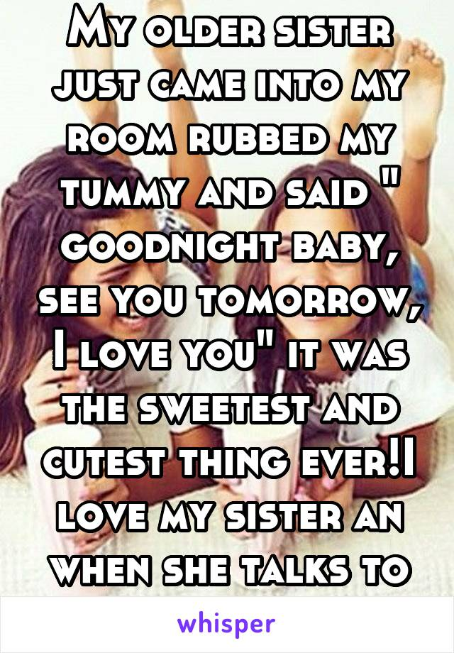 "My older sister just came into my room rubbed my tummy and said "" goodnight baby, see you tomorrow, I love you"" it was the sweetest and cutest thing ever!I love my sister an when she talks to my baby"