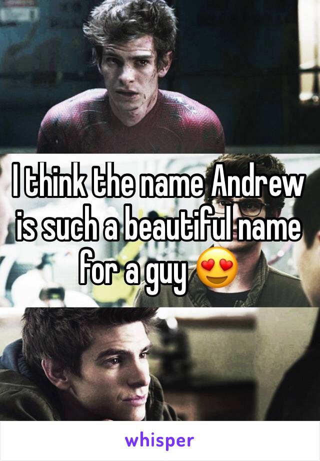 I think the name Andrew is such a beautiful name for a guy 😍