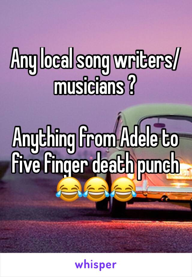 Any local song writers/musicians ?   Anything from Adele to five finger death punch 😂😂😂
