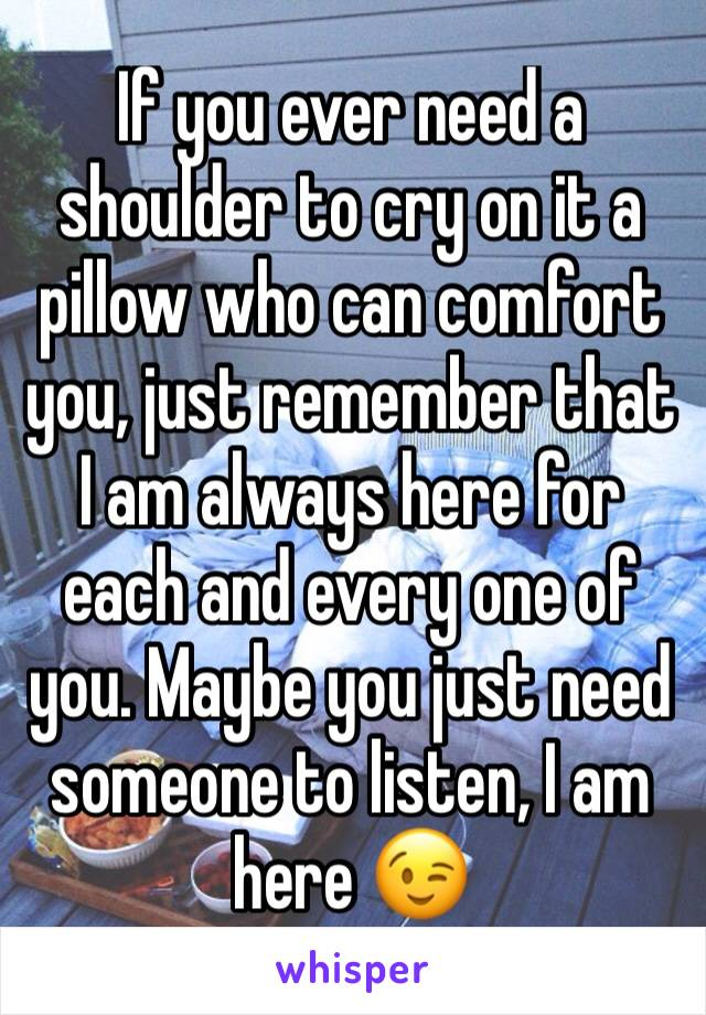 If you ever need a shoulder to cry on it a pillow who can comfort you, just remember that I am always here for each and every one of you. Maybe you just need someone to listen, I am here 😉