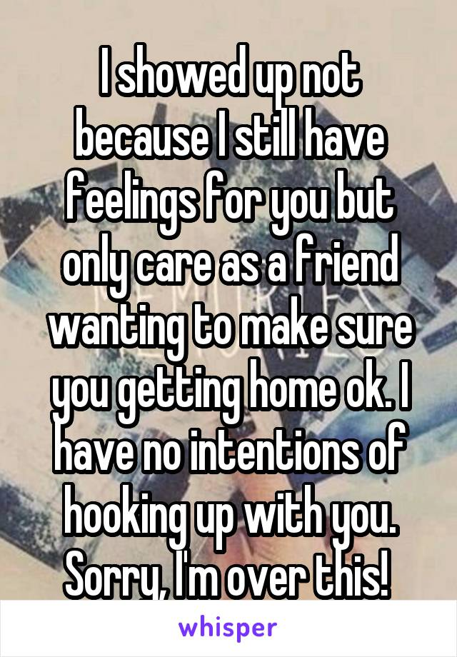I showed up not because I still have feelings for you but only care as a friend wanting to make sure you getting home ok. I have no intentions of hooking up with you. Sorry, I'm over this!