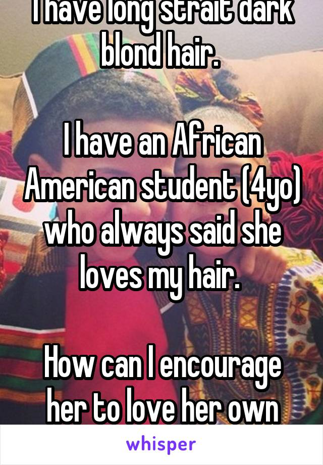 I have long strait dark blond hair.   I have an African American student (4yo) who always said she loves my hair.   How can I encourage her to love her own hair?