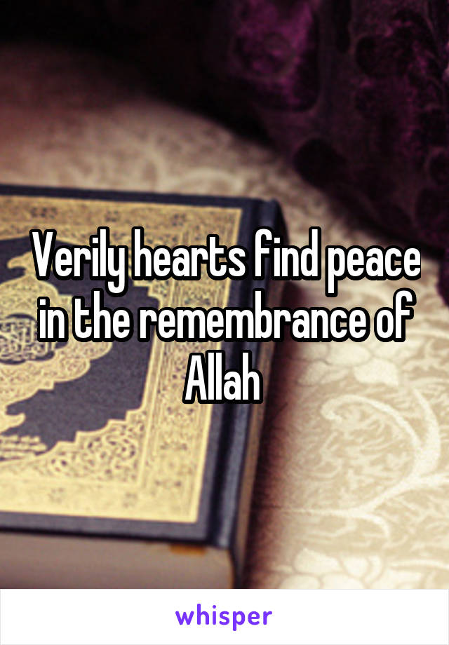 Verily hearts find peace in the remembrance of Allah