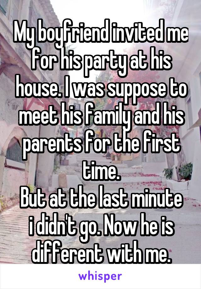 My boyfriend invited me for his party at his house. I was suppose to meet his family and his parents for the first time. But at the last minute i didn't go. Now he is different with me.