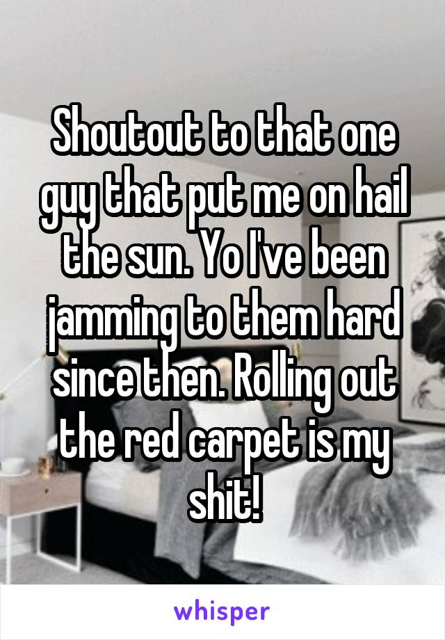 Shoutout to that one guy that put me on hail the sun. Yo I've been jamming to them hard since then. Rolling out the red carpet is my shit!