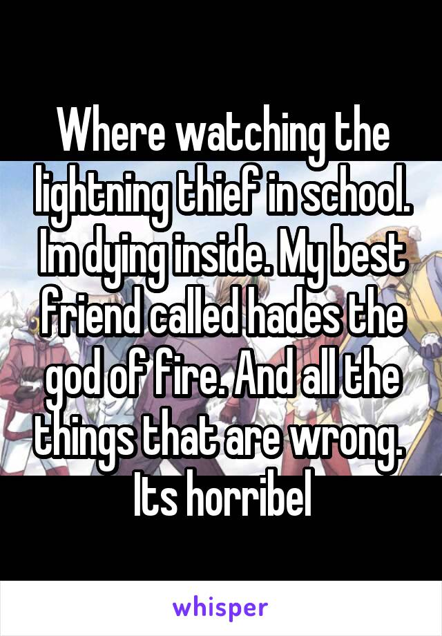 Where watching the lightning thief in school. Im dying inside. My best friend called hades the god of fire. And all the things that are wrong.  Its horribel