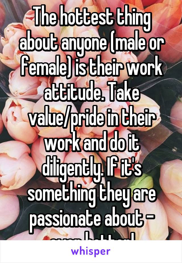 The hottest thing about anyone (male or female) is their work attitude. Take value/pride in their work and do it diligently. If it's something they are passionate about - even better!