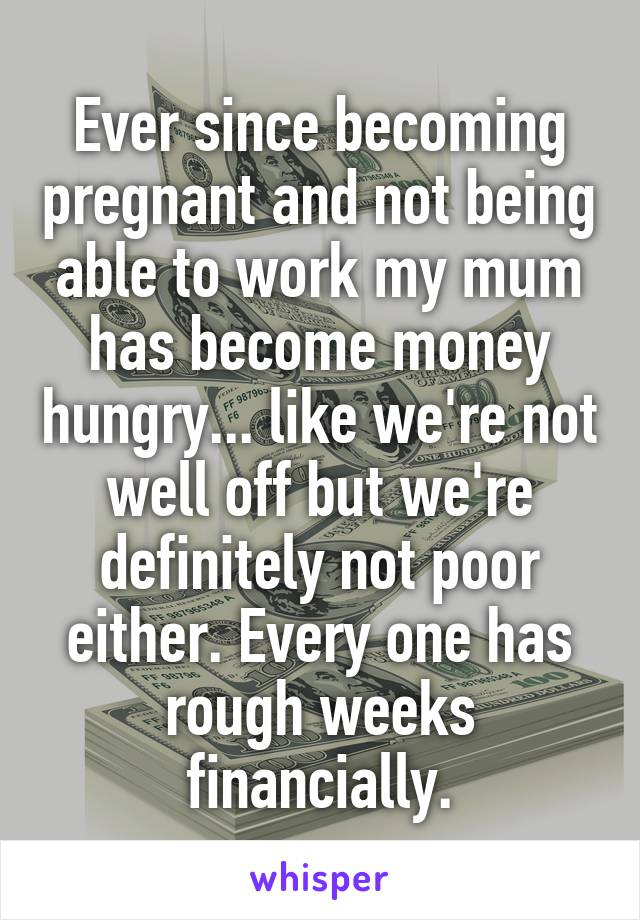 Ever since becoming pregnant and not being able to work my mum has become money hungry... like we're not well off but we're definitely not poor either. Every one has rough weeks financially.