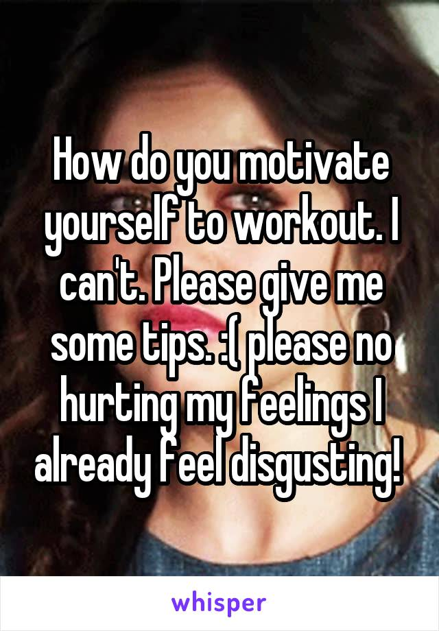 How do you motivate yourself to workout. I can't. Please give me some tips. :( please no hurting my feelings I already feel disgusting!