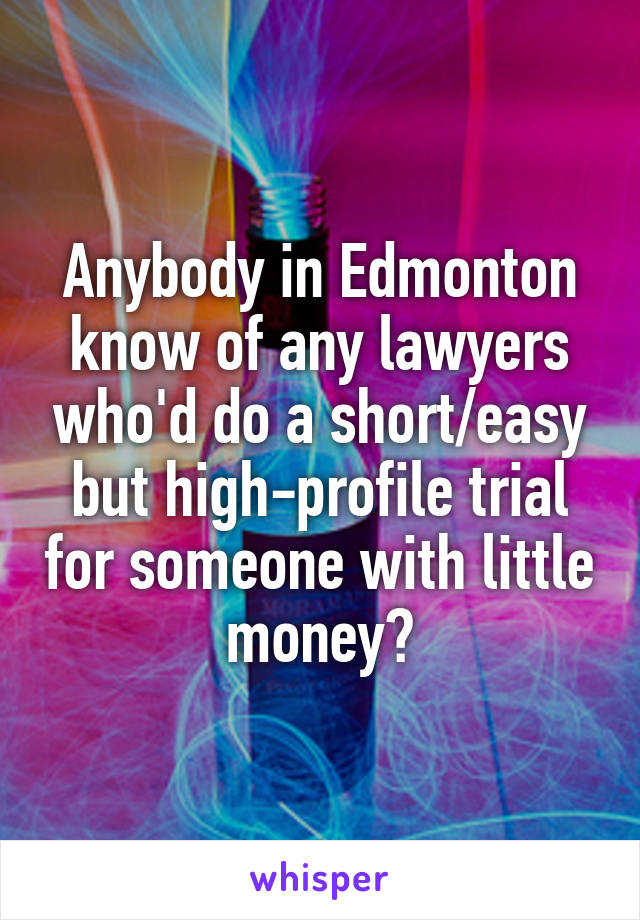 Anybody in Edmonton know of any lawyers who'd do a short/easy but high-profile trial for someone with little money?