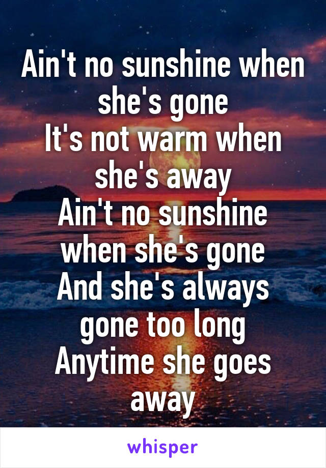 Ain't no sunshine when she's gone It's not warm when she's away Ain't no sunshine when she's gone And she's always gone too long Anytime she goes away