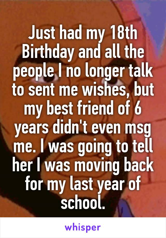 Just had my 18th Birthday and all the people I no longer talk to sent me wishes, but my best friend of 6 years didn't even msg me. I was going to tell her I was moving back for my last year of school.