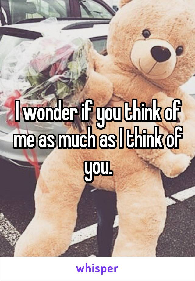 I wonder if you think of me as much as I think of you.