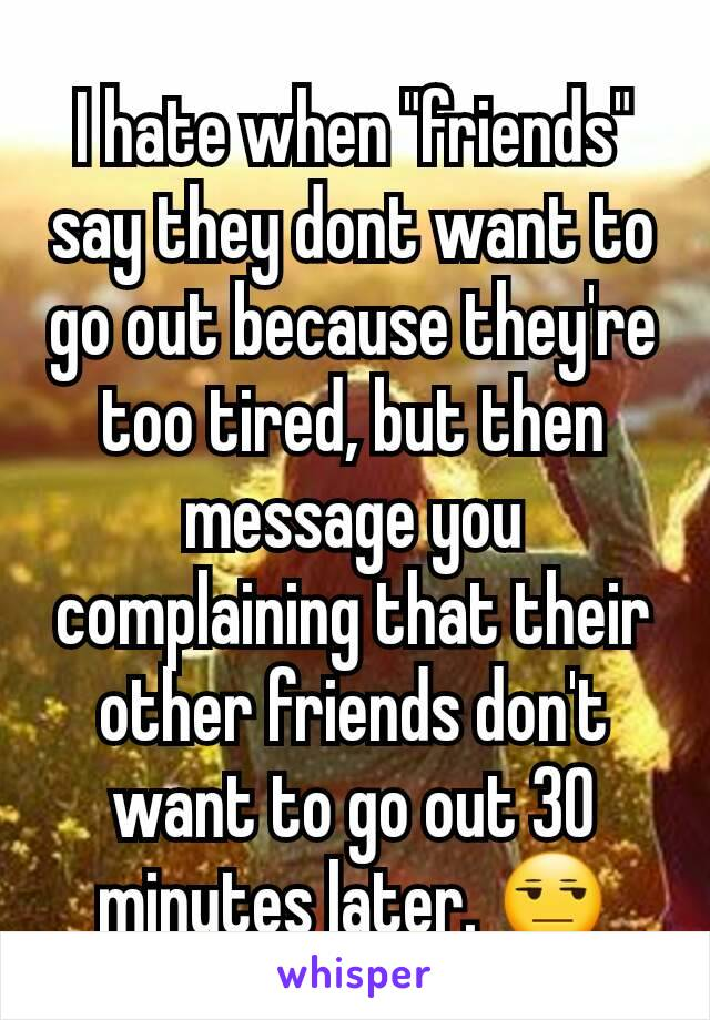 "I hate when ""friends"" say they dont want to go out because they're too tired, but then message you complaining that their other friends don't want to go out 30 minutes later. 😒"