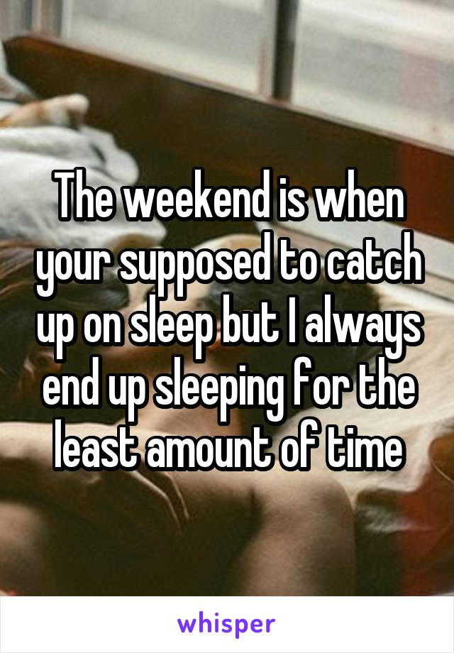 The weekend is when your supposed to catch up on sleep but I always end up sleeping for the least amount of time