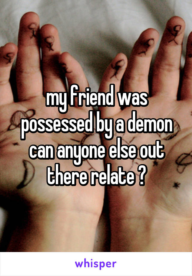 my friend was possessed by a demon can anyone else out there relate ?