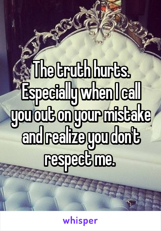 The truth hurts. Especially when I call you out on your mistake and realize you don't respect me.