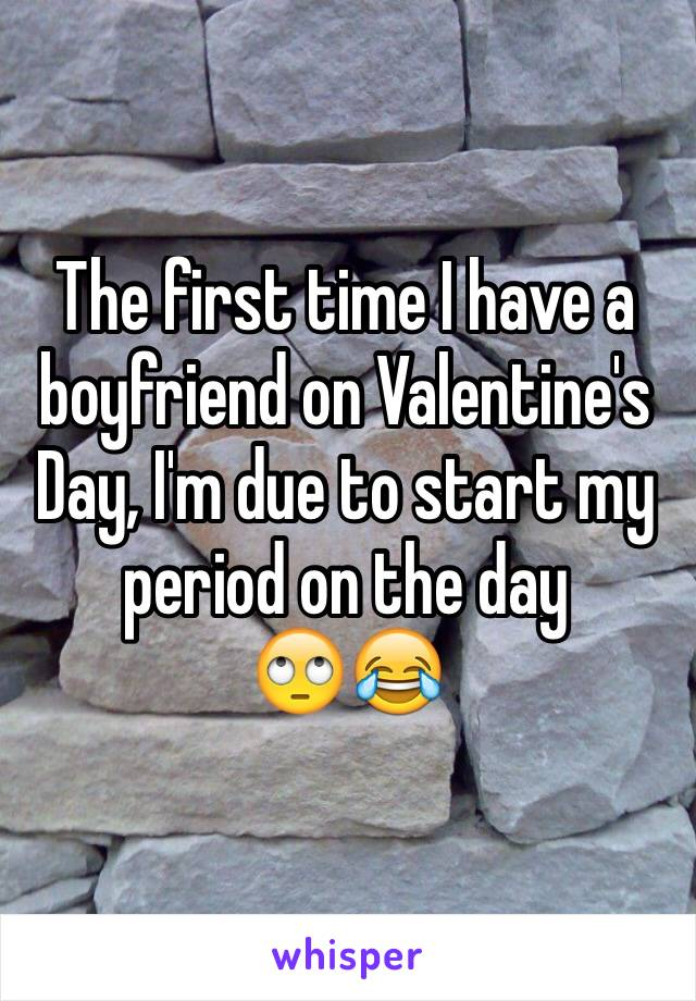 The first time I have a boyfriend on Valentine's Day, I'm due to start my period on the day  🙄😂