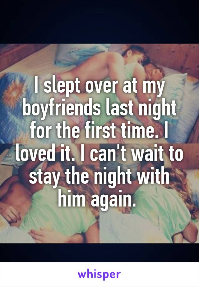 I slept over at my boyfriends last night for the first time. I loved it. I can't wait to stay the night with him again.