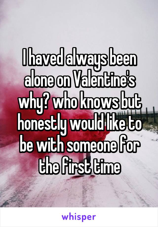 I haved always been alone on Valentine's why? who knows but honestly would like to be with someone for the first time
