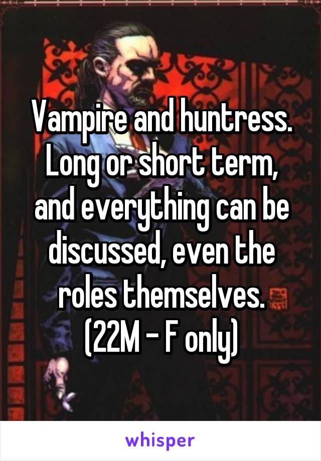 Vampire and huntress. Long or short term, and everything can be discussed, even the roles themselves. (22M - F only)