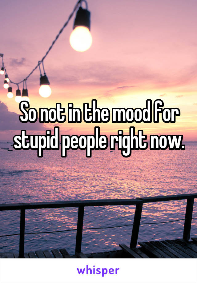 So not in the mood for stupid people right now.