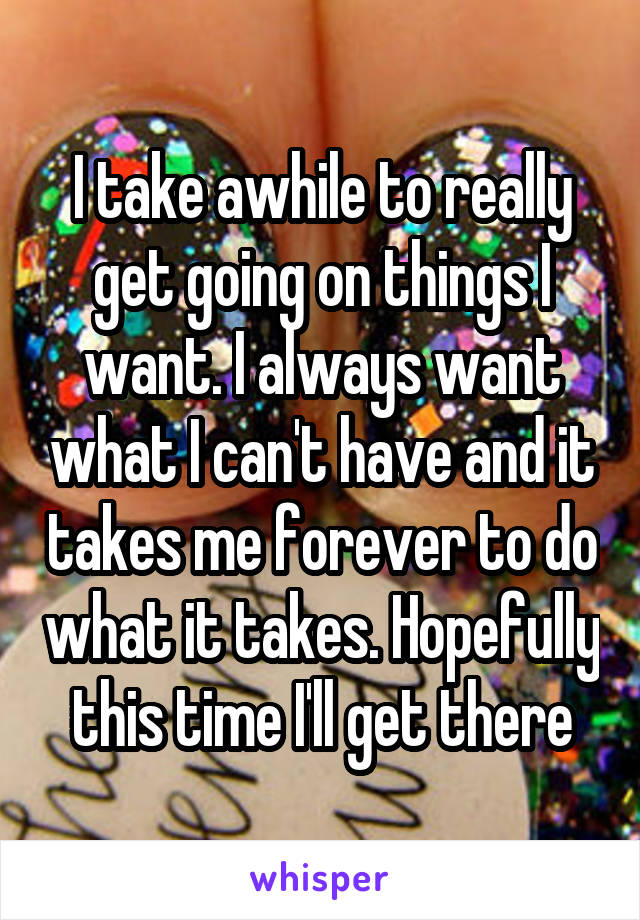 I take awhile to really get going on things I want. I always want what I can't have and it takes me forever to do what it takes. Hopefully this time I'll get there