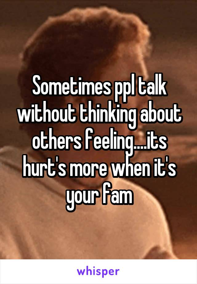 Sometimes ppl talk without thinking about others feeling....its hurt's more when it's your fam
