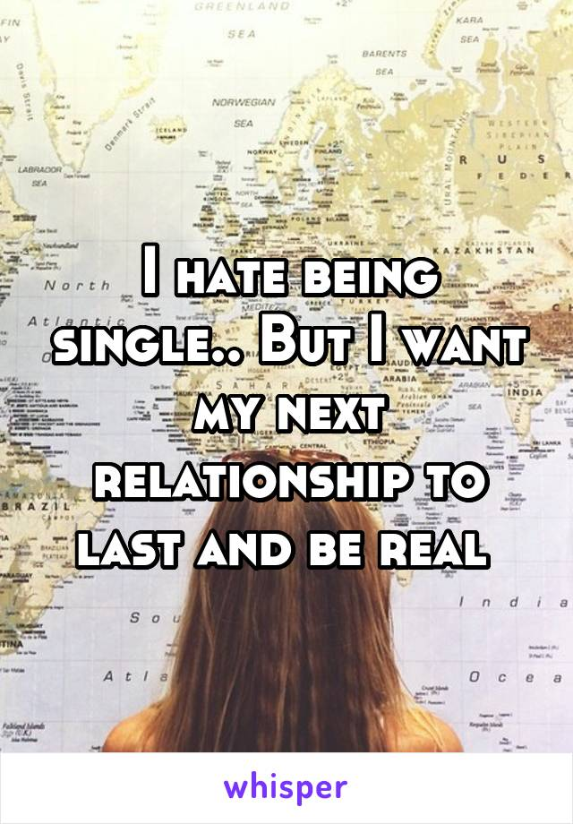 I hate being single.. But I want my next relationship to last and be real