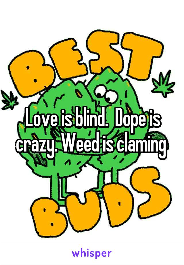 Love is blind.  Dope is crazy. Weed is claming